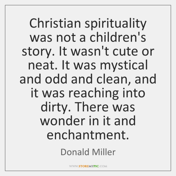 Christian spirituality was not a children's story. It wasn't cute or neat. ...