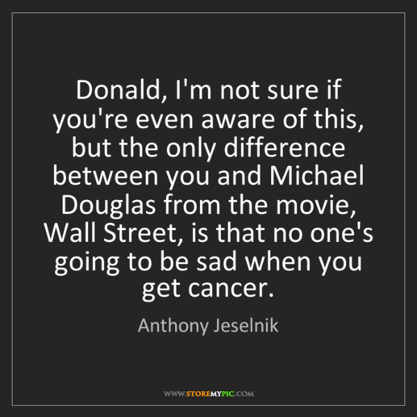 Anthony Jeselnik: Donald, I'm not sure if you're even aware of this, but...