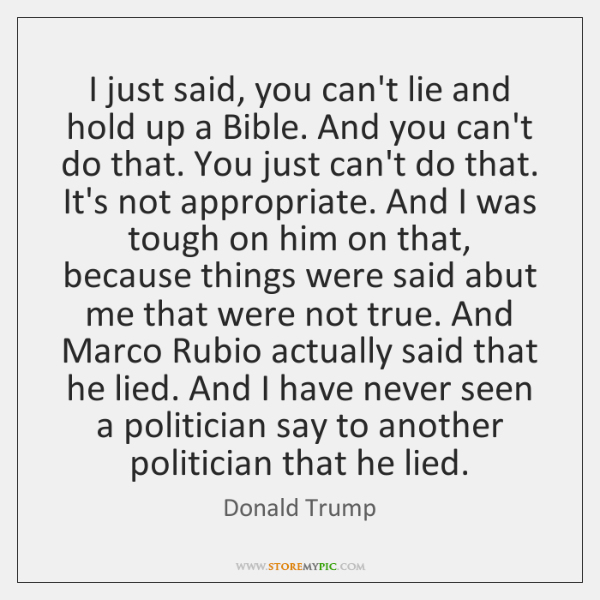 I just said, you can't lie and hold up a Bible. And ...