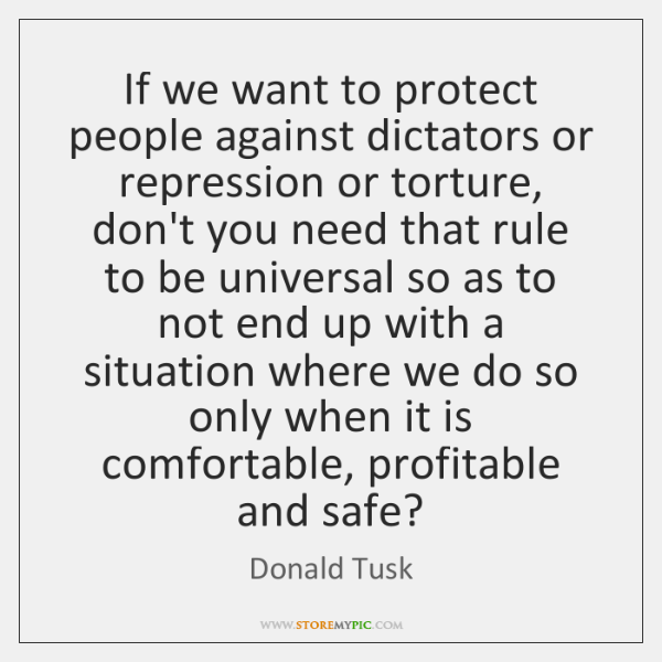 If we want to protect people against dictators or repression or torture, ...
