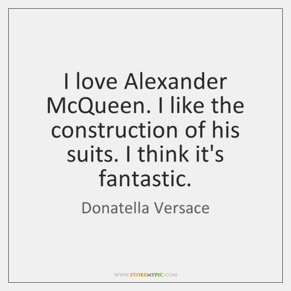 I love Alexander McQueen. I like the construction of his suits. I ...