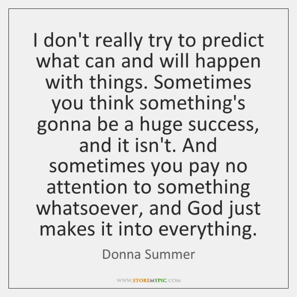 I don't really try to predict what can and will happen with ...