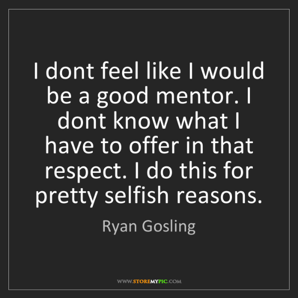 Ryan Gosling: I dont feel like I would be a good mentor. I dont know...