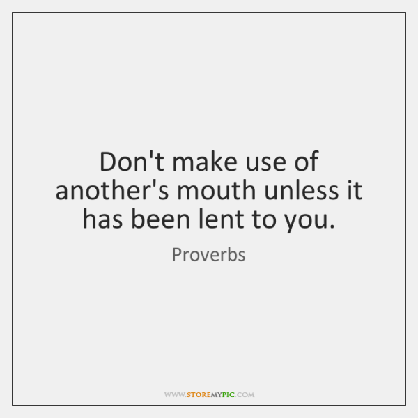 Don't make use of another's mouth unless it has been lent to ...