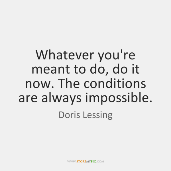 Whatever you're meant to do, do it now. The conditions are always ...