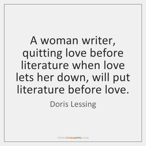 A woman writer, quitting love before literature when love lets her down, ...