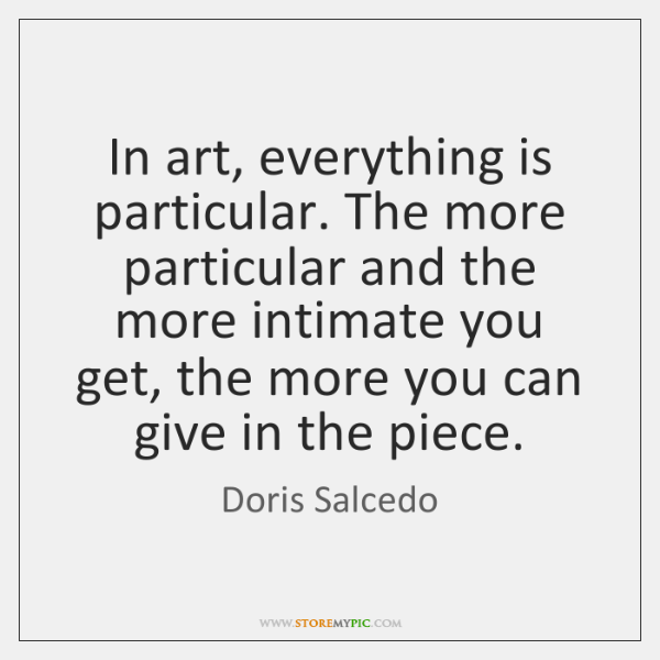 In art, everything is particular. The more particular and the more intimate ...
