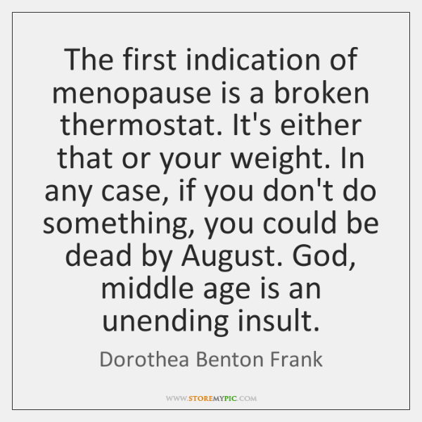 The first indication of menopause is a broken thermostat. It's either that ...