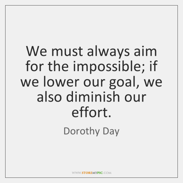 We must always aim for the impossible; if we lower our goal, ...