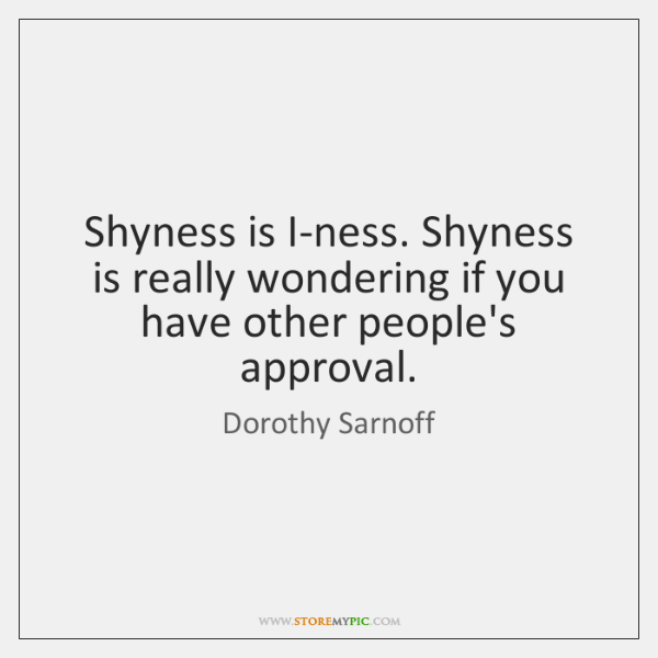 Shyness is I-ness. Shyness is really wondering if you have other people's ...