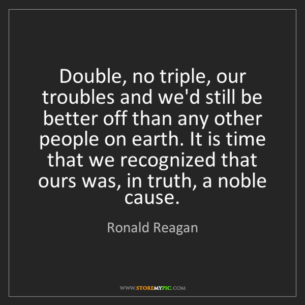 Ronald Reagan: Double, no triple, our troubles and we'd still be better...