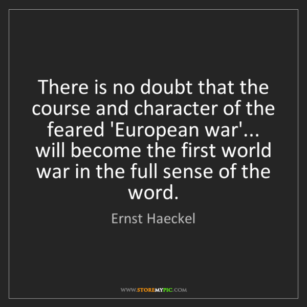 Ernst Haeckel: There is no doubt that the course and character of the...