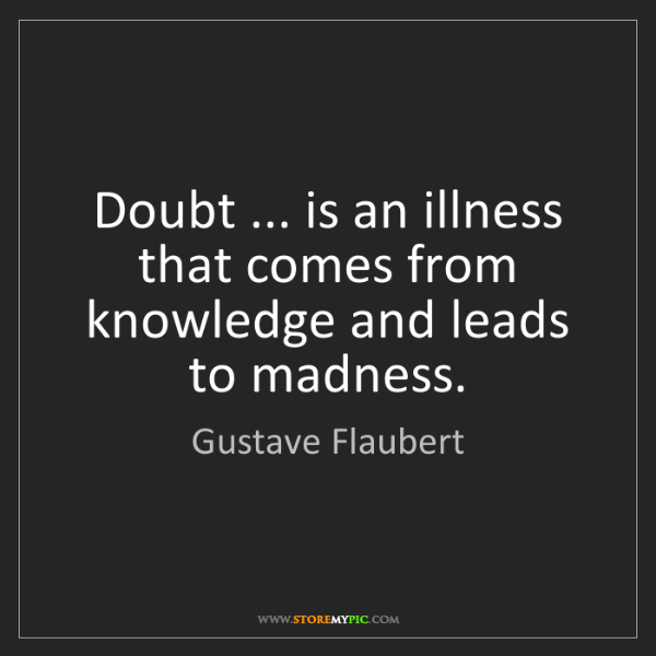 Gustave Flaubert: Doubt ... is an illness that comes from knowledge and...