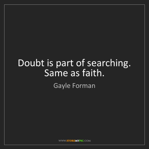 Gayle Forman: Doubt is part of searching. Same as faith.