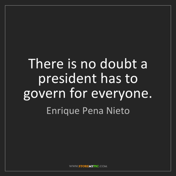Enrique Pena Nieto: There is no doubt a president has to govern for everyone.
