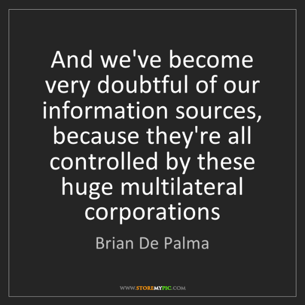 Brian De Palma: And we've become very doubtful of our information sources,...