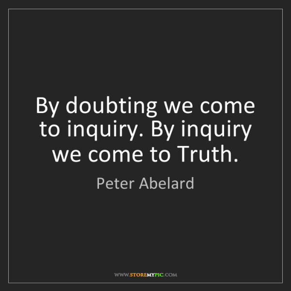 Peter Abelard: By doubting we come to inquiry. By inquiry we come to...