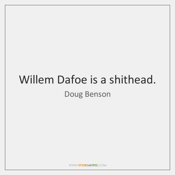 Willem Dafoe is a shithead.