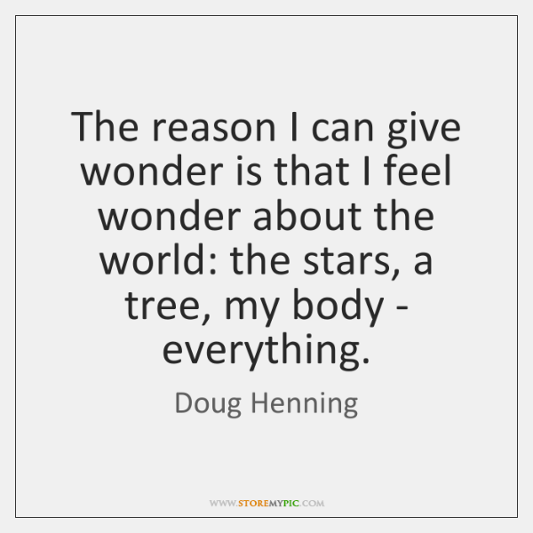 The reason I can give wonder is that I feel wonder about ...