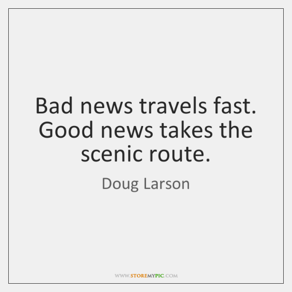 Bad news travels fast. Good news takes the scenic route.
