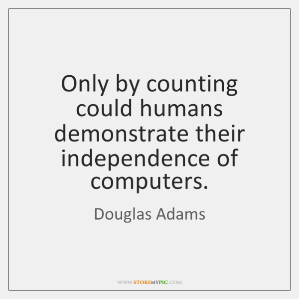Only by counting could humans demonstrate their independence of computers.