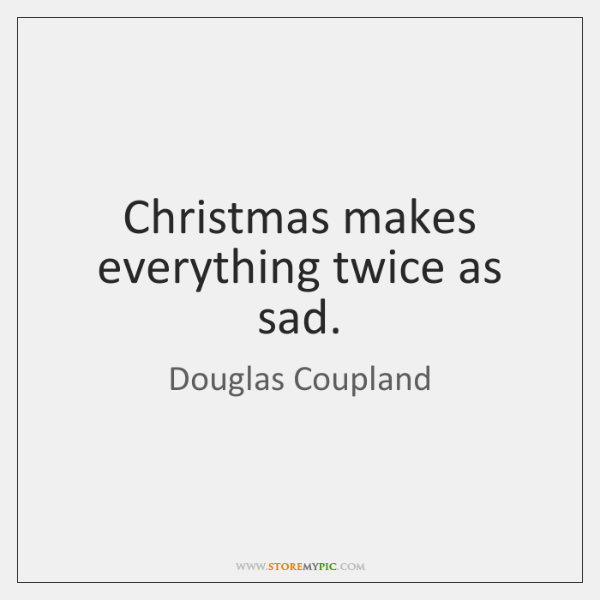 Christmas makes everything twice as sad.