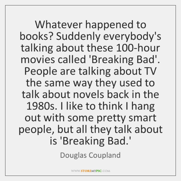 Whatever happened to books? Suddenly everybody's talking about these 100-hour movies called ...