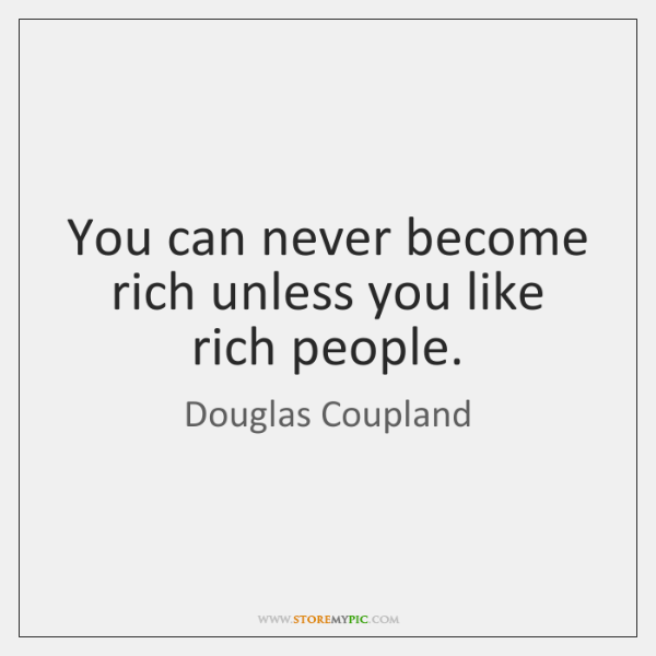 You can never become rich unless you like rich people.