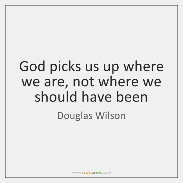 God picks us up where we are, not where we should have ...