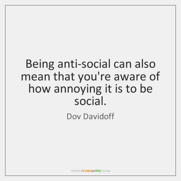 Being anti-social can also mean that you're aware of how annoying it ...