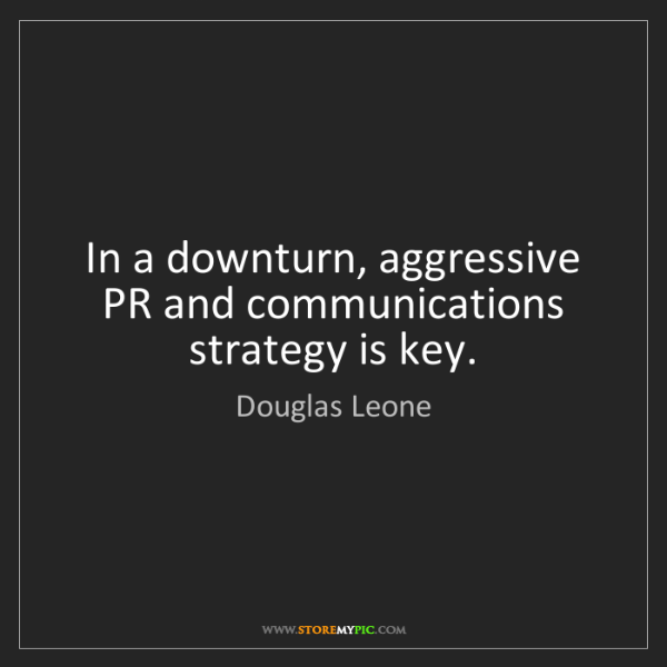 Douglas Leone: In a downturn, aggressive PR and communications strategy...