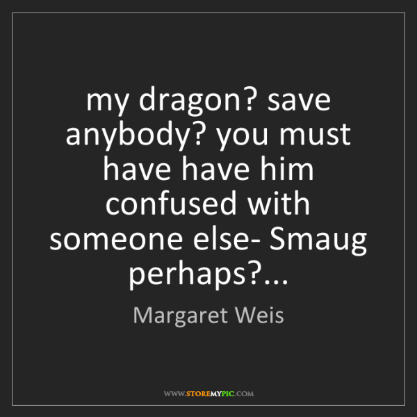 Margaret Weis: my dragon? save anybody? you must have have him confused...