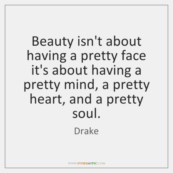 Beauty isn't about having a pretty face it's about having a pretty ...