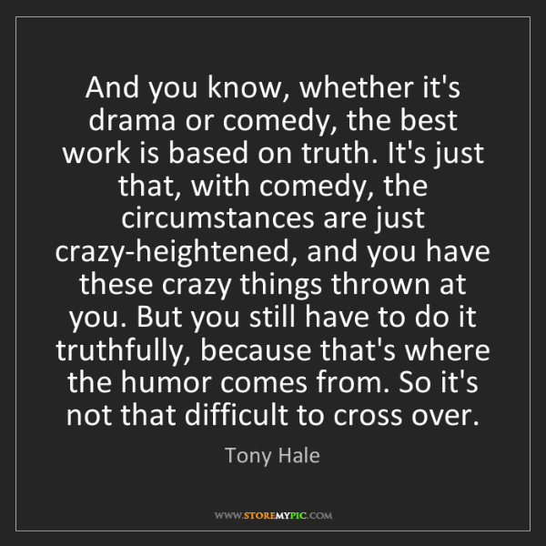 Tony Hale: And you know, whether it's drama or comedy, the best...