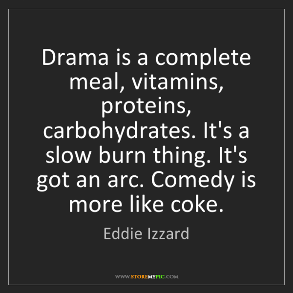 Eddie Izzard: Drama is a complete meal, vitamins, proteins, carbohydrates....