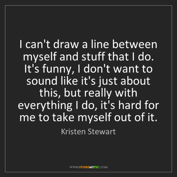 Kristen Stewart: I can't draw a line between myself and stuff that I do....