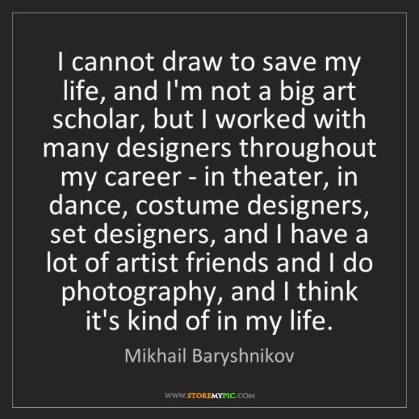 Mikhail Baryshnikov: I cannot draw to save my life, and I'm not a big art...