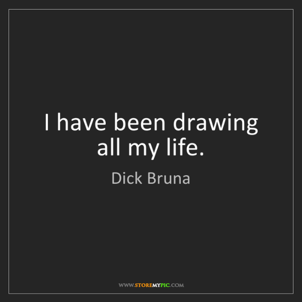 Dick Bruna: I have been drawing all my life.