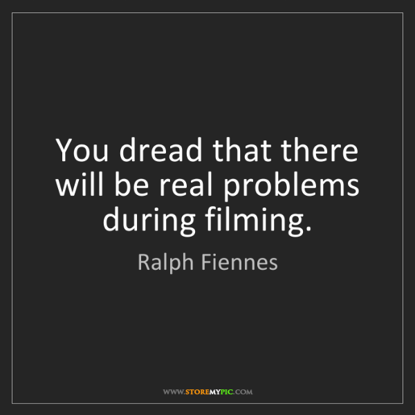 Ralph Fiennes: You dread that there will be real problems during filming.