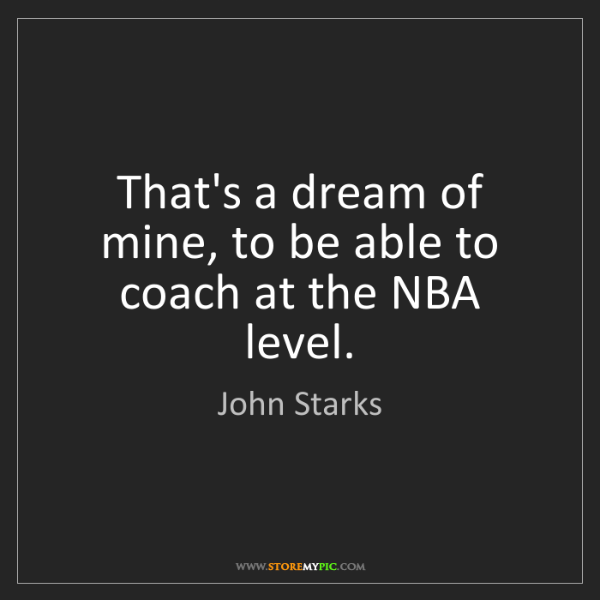 John Starks: That's a dream of mine, to be able to coach at the NBA...
