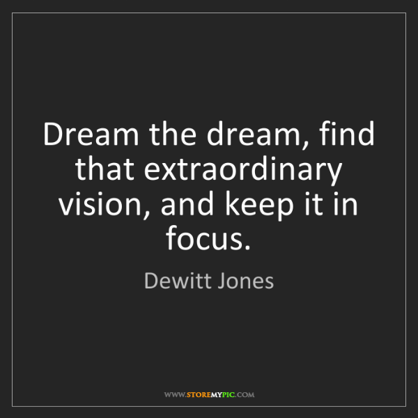 Dewitt Jones: Dream the dream, find that extraordinary vision, and...