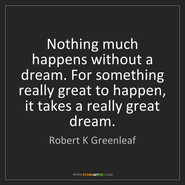 Robert K Greenleaf: Nothing much happens without a dream. For something really...
