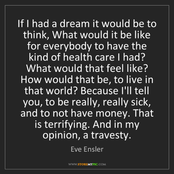 Eve Ensler: If I had a dream it would be to think, What would it...