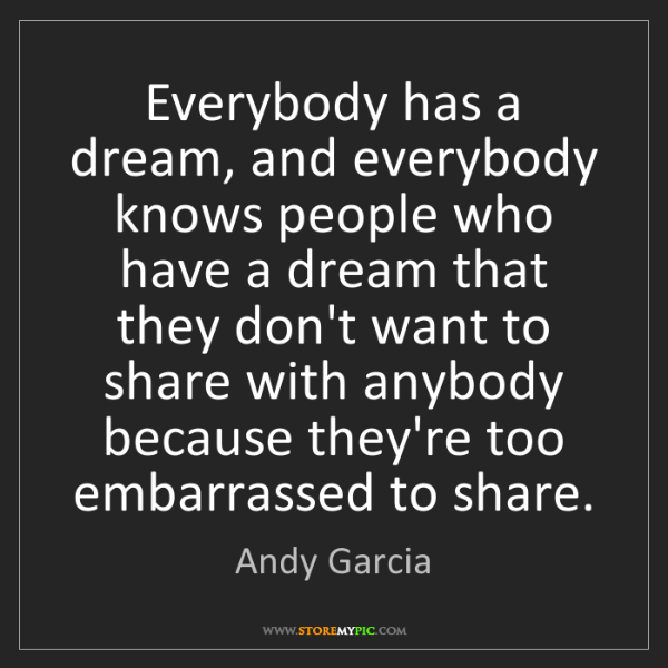 Andy Garcia: Everybody has a dream, and everybody knows people who...