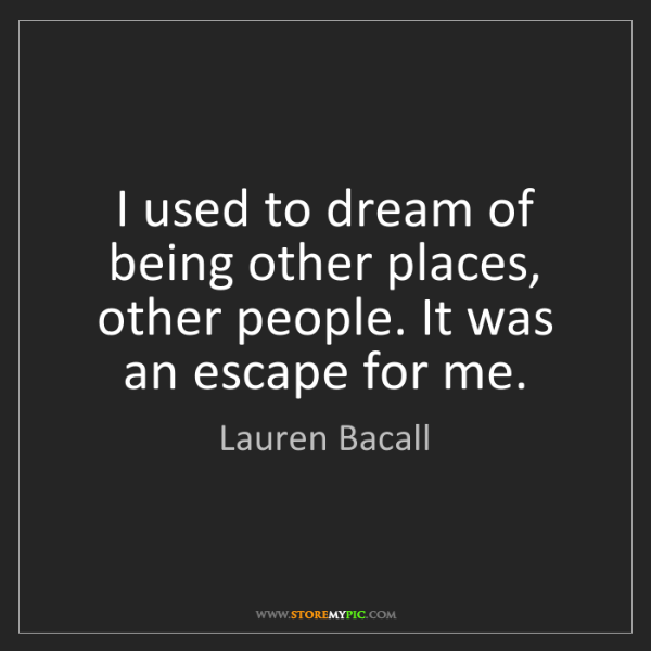 Lauren Bacall: I used to dream of being other places, other people....