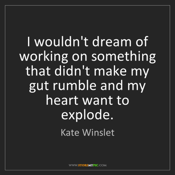 Kate Winslet: I wouldn't dream of working on something that didn't...