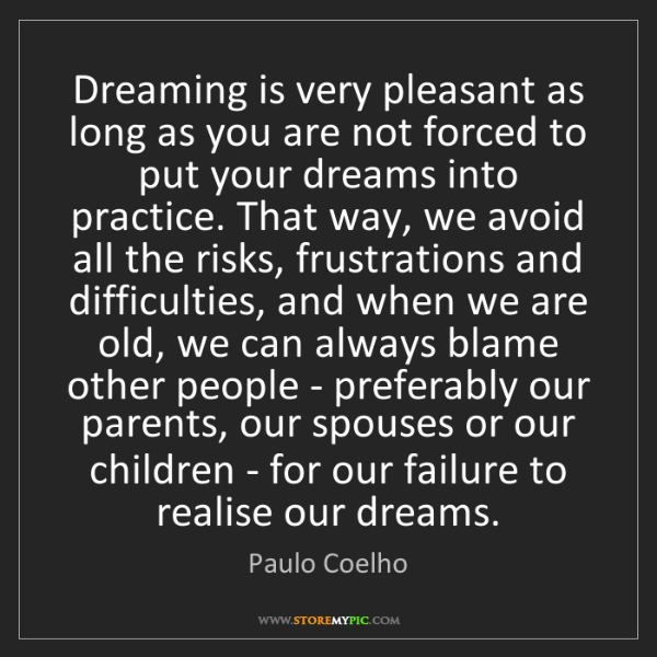 Paulo Coelho: Dreaming is very pleasant as long as you are not forced...