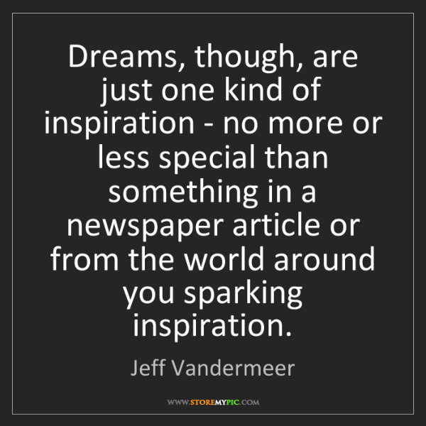 Jeff Vandermeer: Dreams, though, are just one kind of inspiration - no...