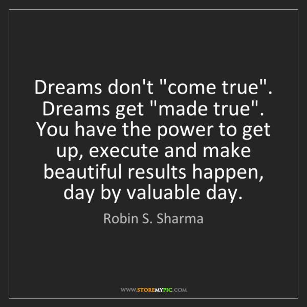 "Robin S. Sharma: Dreams don't ""come true"". Dreams get ""made true"". You..."