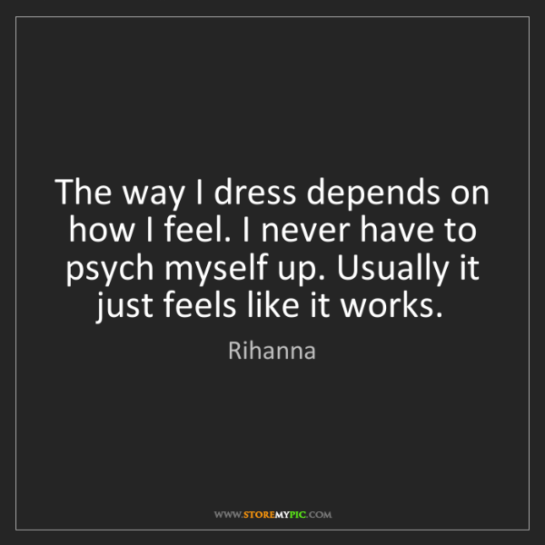 Rihanna: The way I dress depends on how I feel. I never have to...